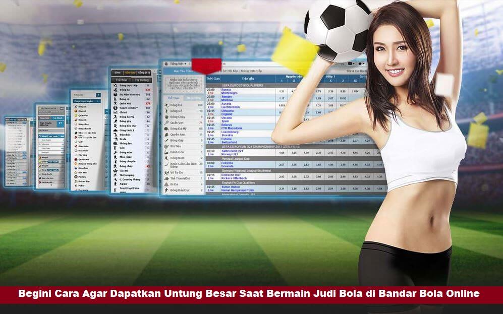Begini Cara Agar Dapatkan Untung Besar Saat Bermain Judi Bola di Bandar Bola Online